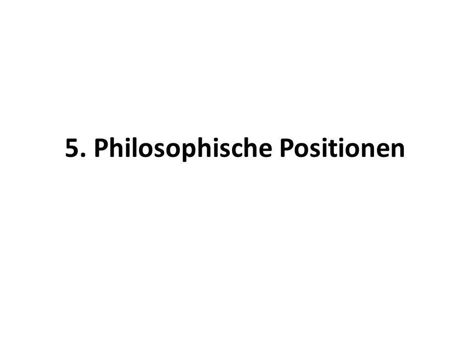 5. Philosophische Positionen