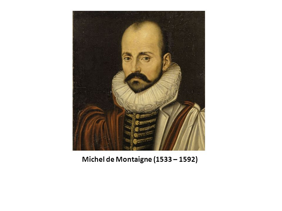 Michel de Montaigne (1533 – 1592)