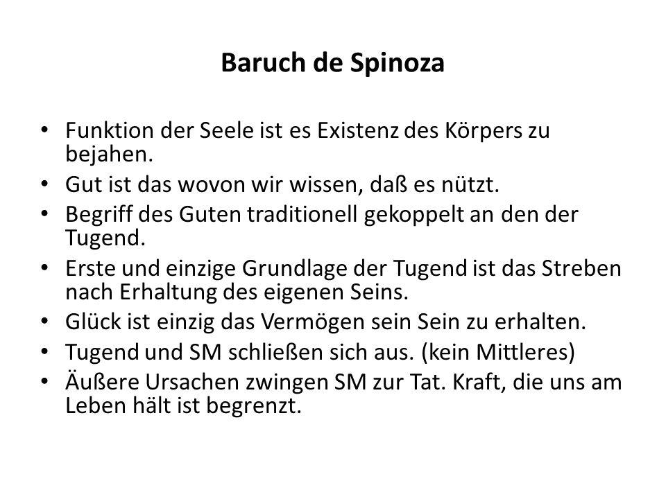Baruch de SpinozaFunktion der Seele ist es Existenz des Körpers zu bejahen. Gut ist das wovon wir wissen, daß es nützt.