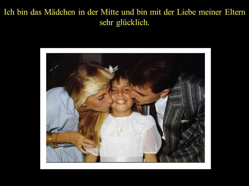 Ich bin das Mädchen in der Mitte und bin mit der Liebe meiner Eltern sehr glücklich.