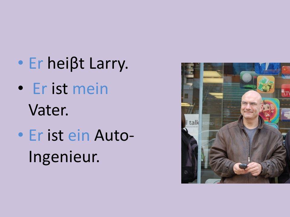 Er heiβt Larry. Er ist mein Vater. Er ist ein Auto-Ingenieur.