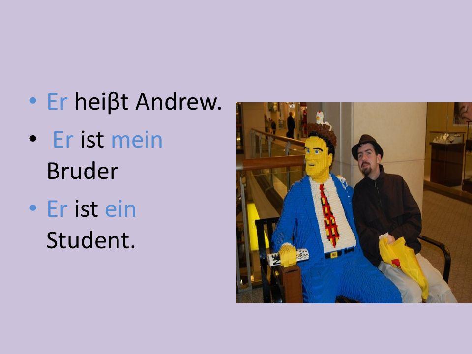 Er heiβt Andrew. Er ist mein Bruder Er ist ein Student.
