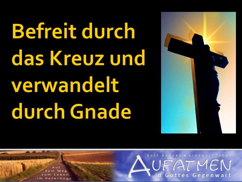 Befreit durch das Kreuz und verwandelt durch Gnade