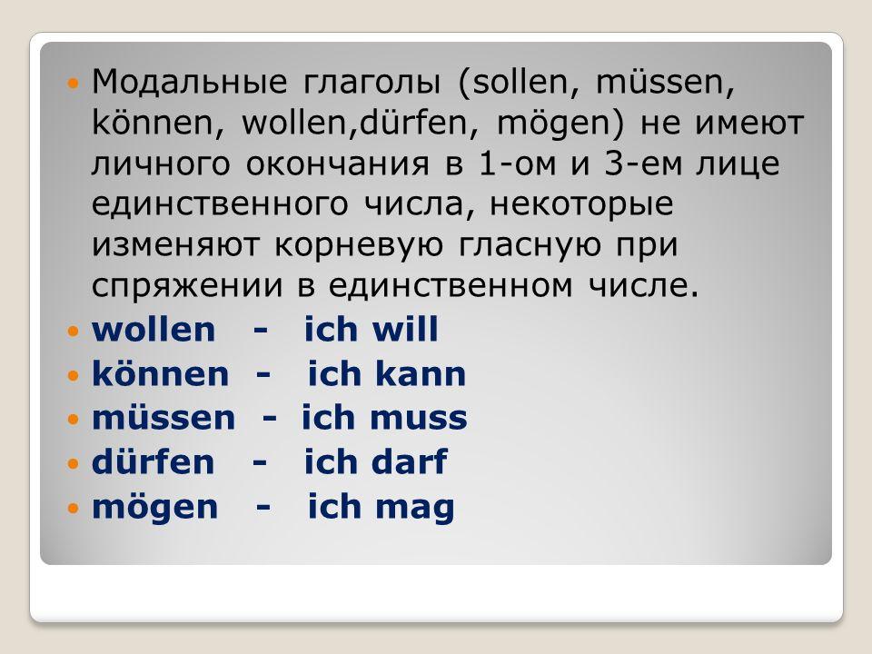 Модальные глаголы (sollen, müssen, können, wollen,dürfen, mögen) не имеют личного окончания в 1-ом и 3-ем лице единственного числа, некоторые изменяют корневую гласную при спряжении в единственном числе.
