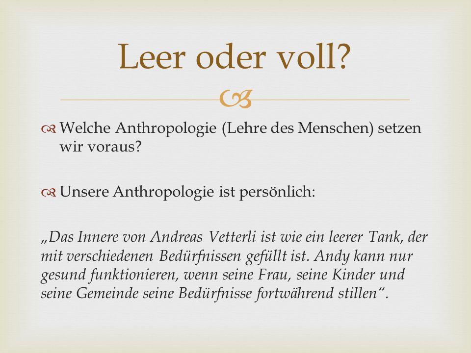 Leer oder voll Welche Anthropologie (Lehre des Menschen) setzen wir voraus Unsere Anthropologie ist persönlich: