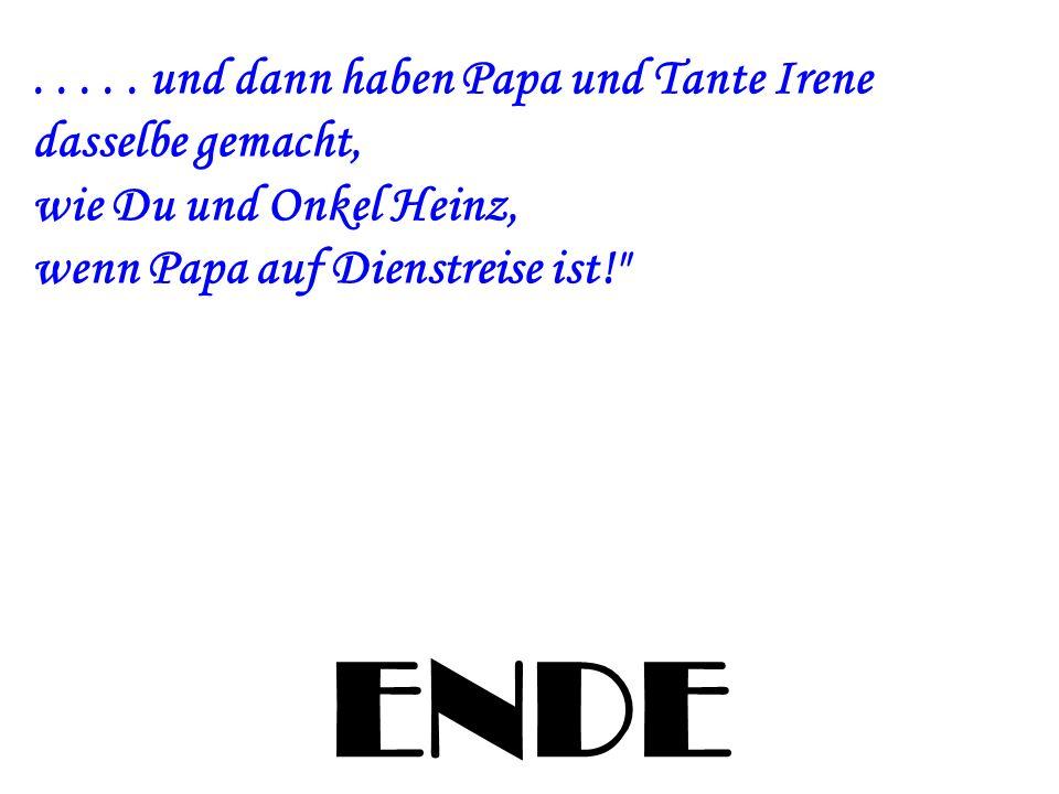 . . . . . und dann haben Papa und Tante Irene dasselbe gemacht, wie Du und Onkel Heinz, wenn Papa auf Dienstreise ist!