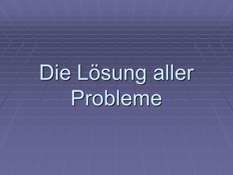 Die Lösung aller Probleme