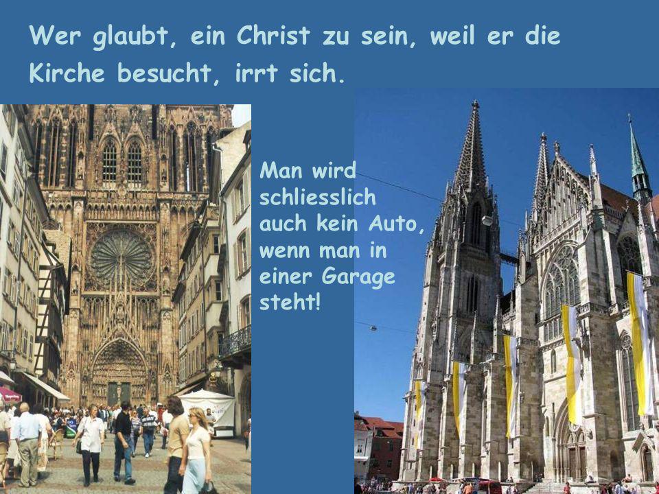 Wer glaubt, ein Christ zu sein, weil er die Kirche besucht, irrt sich.