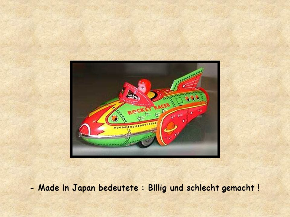 - Made in Japan bedeutete : Billig und schlecht gemacht !