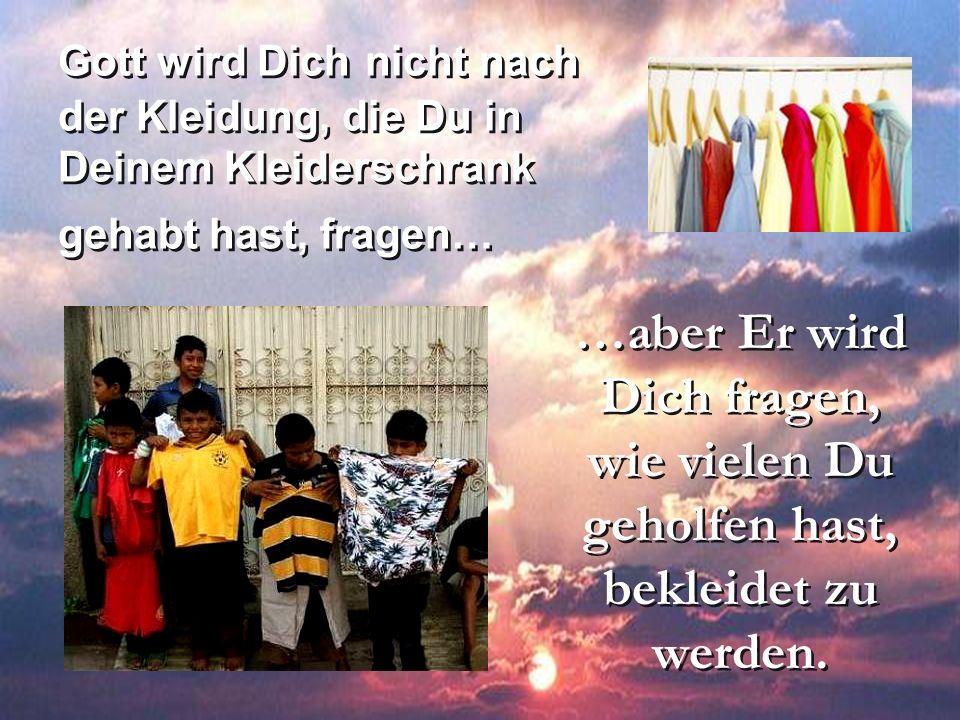 Gott wird Dich nicht nach der Kleidung, die Du in Deinem Kleiderschrank gehabt hast, fragen…