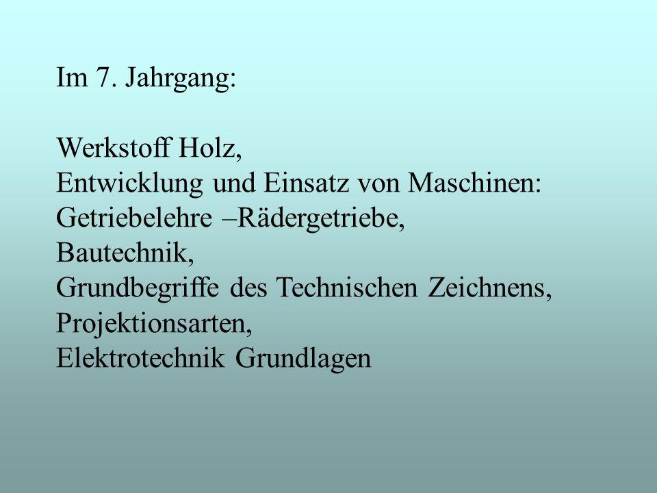 Im 7. Jahrgang: Werkstoff Holz, Entwicklung und Einsatz von Maschinen: Getriebelehre –Rädergetriebe,