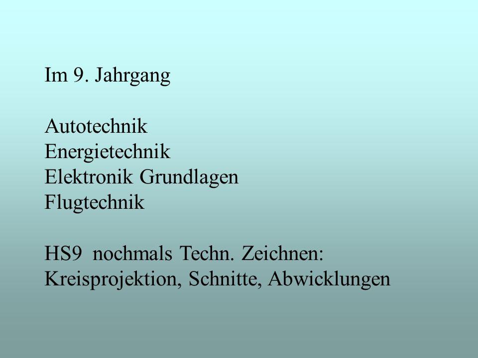 Im 9. Jahrgang Autotechnik. Energietechnik. Elektronik Grundlagen. Flugtechnik. HS9 nochmals Techn. Zeichnen: