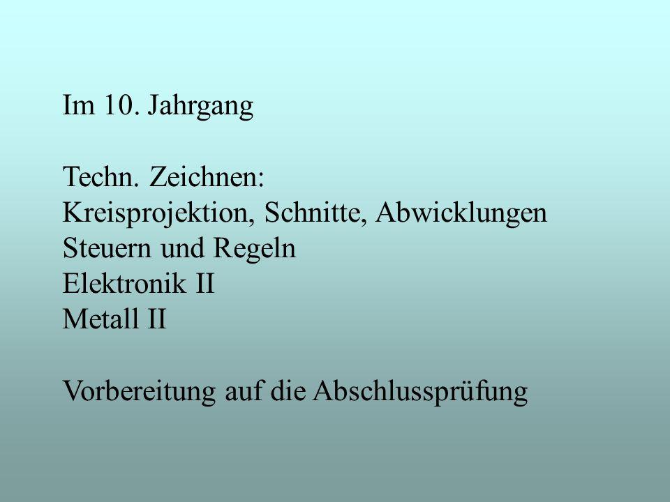 Im 10. Jahrgang Techn. Zeichnen: Kreisprojektion, Schnitte, Abwicklungen. Steuern und Regeln. Elektronik II.