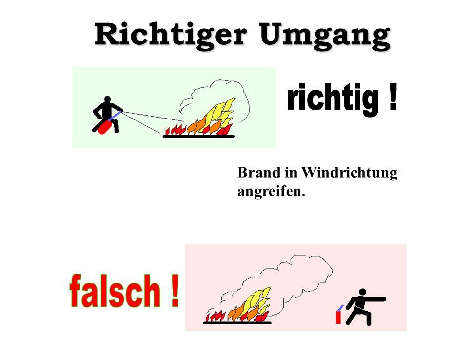 Richtiger Umgang richtig ! Brand in Windrichtung angreifen. falsch !