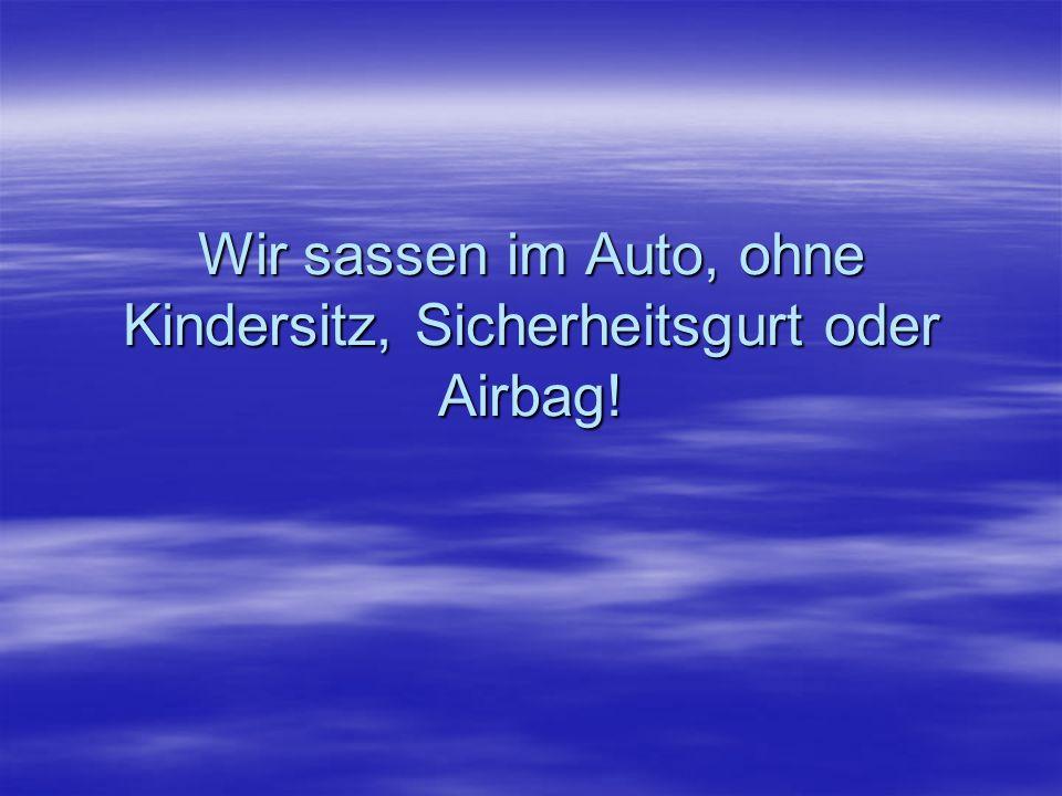 Wir sassen im Auto, ohne Kindersitz, Sicherheitsgurt oder Airbag!