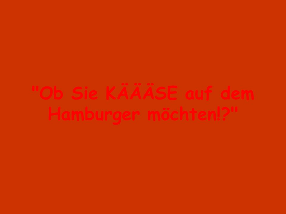 Ob Sie KÄÄÄSE auf dem Hamburger möchten!
