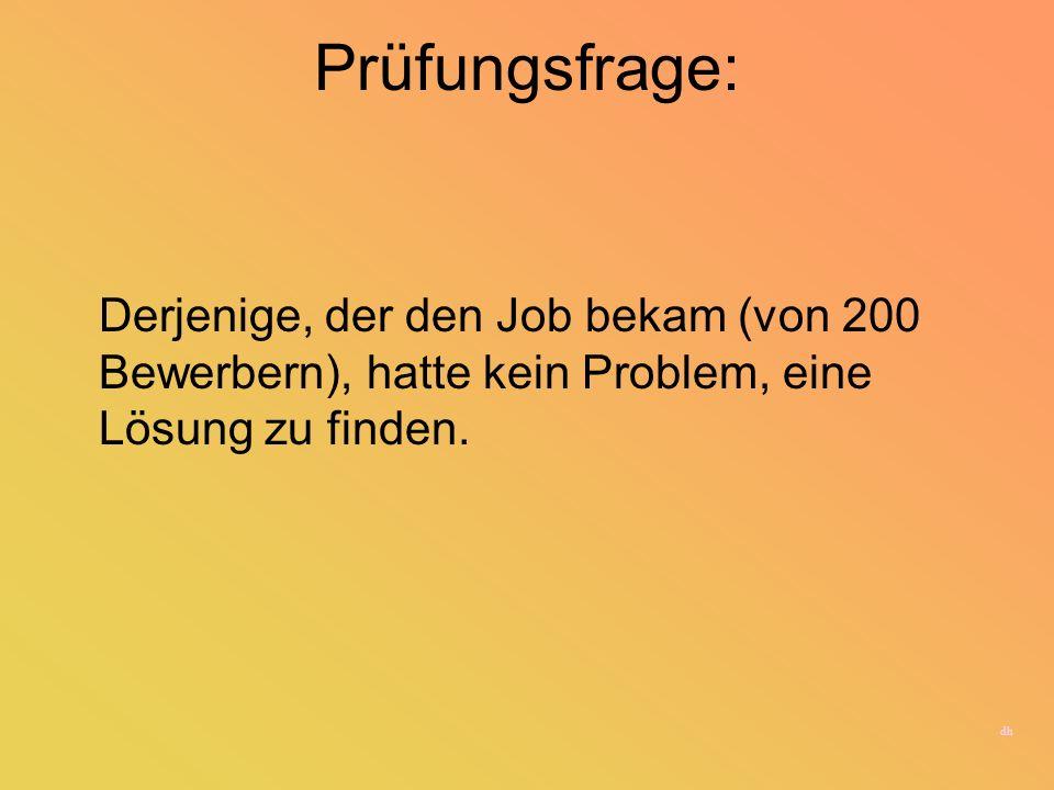 Prüfungsfrage:Derjenige, der den Job bekam (von 200 Bewerbern), hatte kein Problem, eine Lösung zu finden.