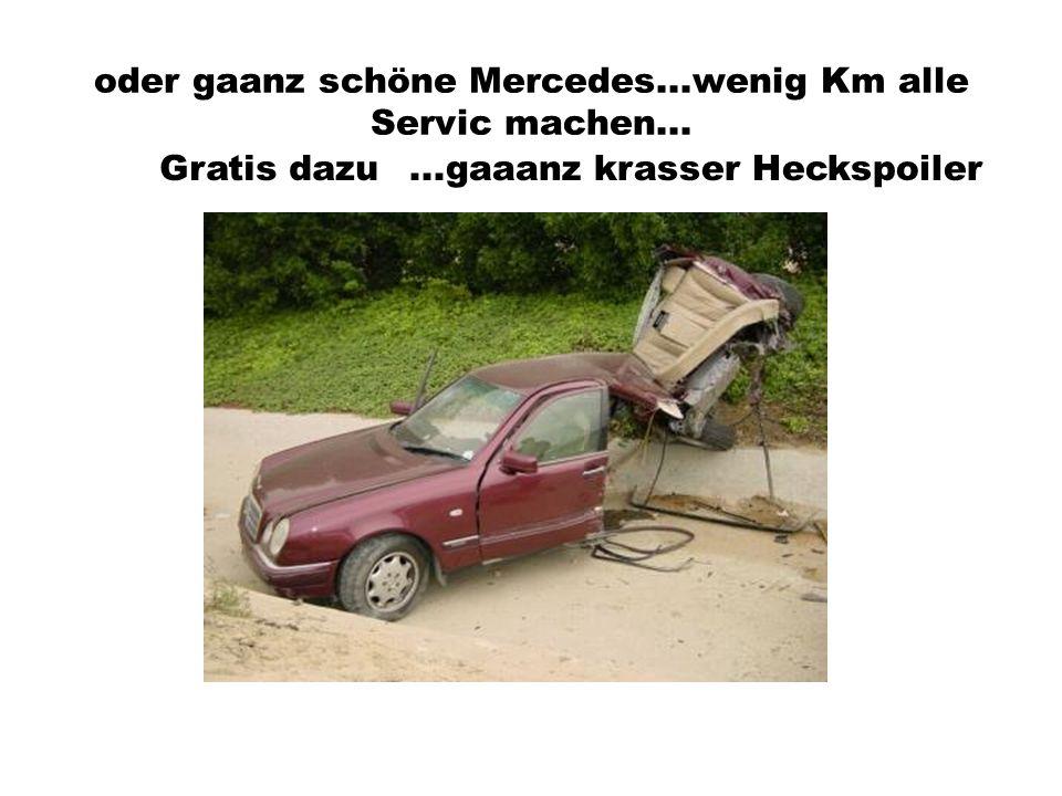 oder gaanz schöne Mercedes...wenig Km alle Servic machen...