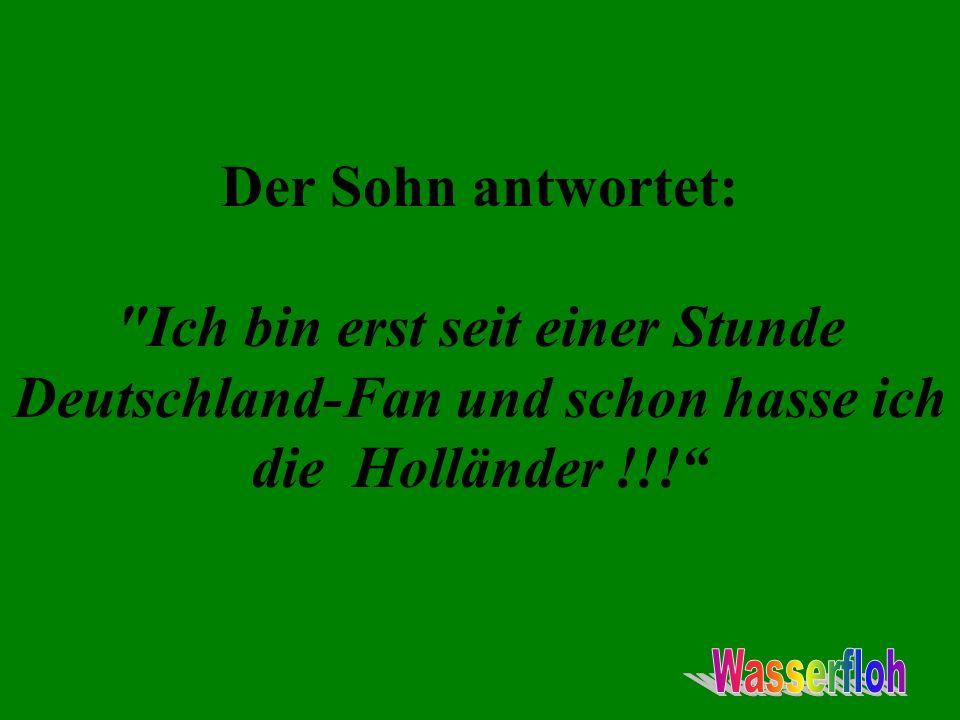 Der Sohn antwortet: Ich bin erst seit einer Stunde Deutschland-Fan und schon hasse ich die Holländer !!!
