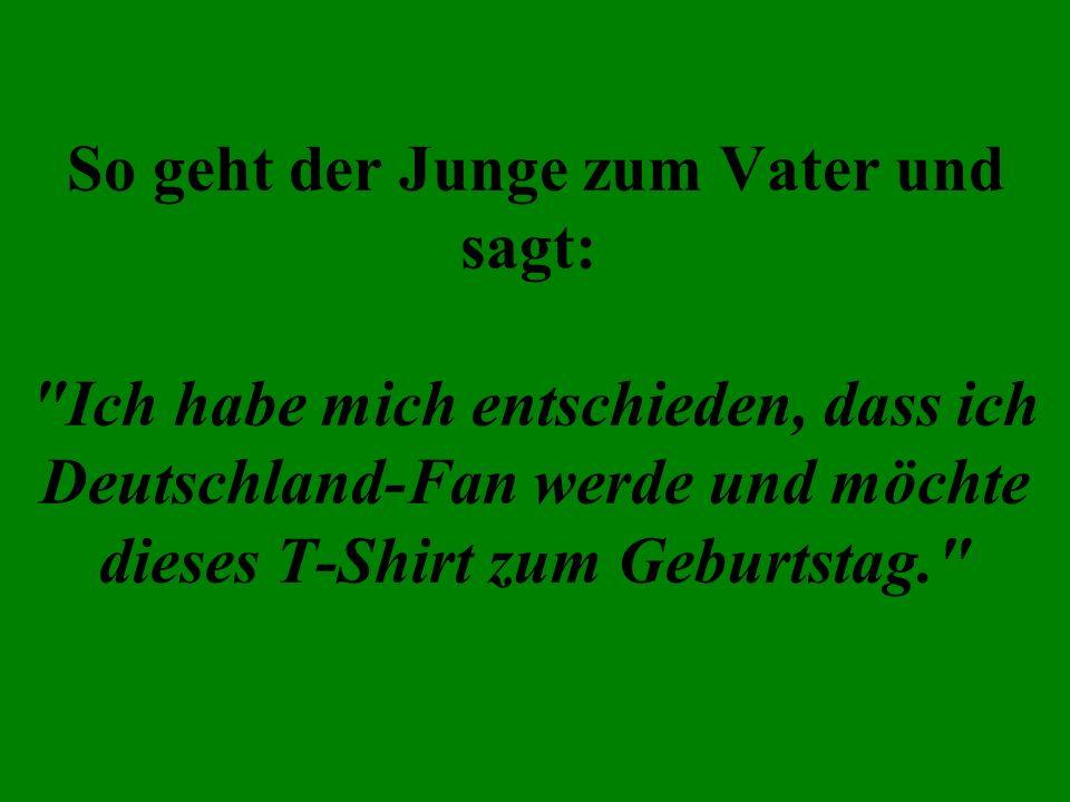 So geht der Junge zum Vater und sagt: Ich habe mich entschieden, dass ich Deutschland-Fan werde und möchte dieses T-Shirt zum Geburtstag.