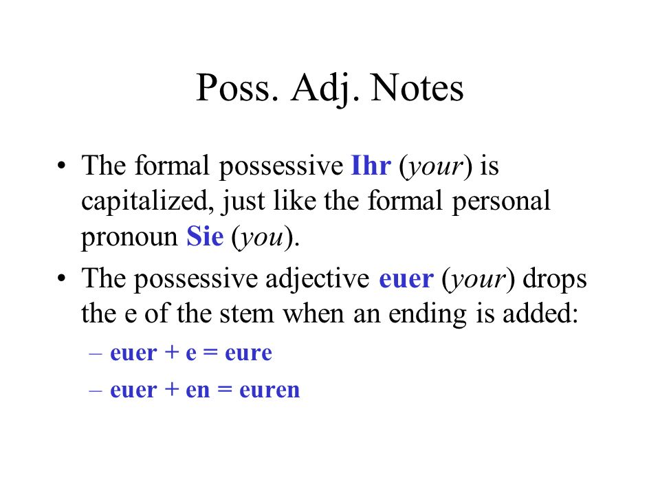 Poss. Adj. Notes The formal possessive Ihr (your) is capitalized, just like the formal personal pronoun Sie (you).