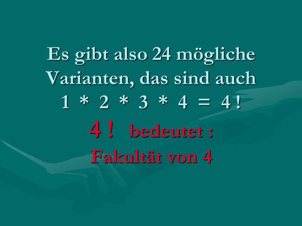 Es gibt also 24 mögliche Varianten, das sind auch 1. 2. 3. 4 = 4. 4
