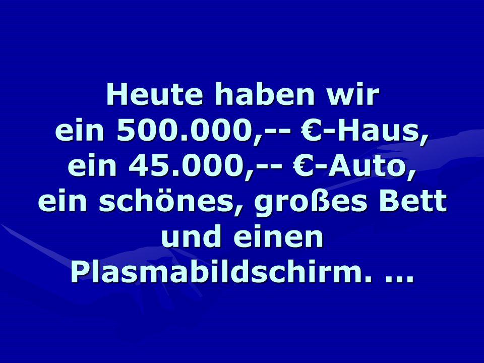 Heute haben wir ein 500. 000,-- €-Haus, ein 45