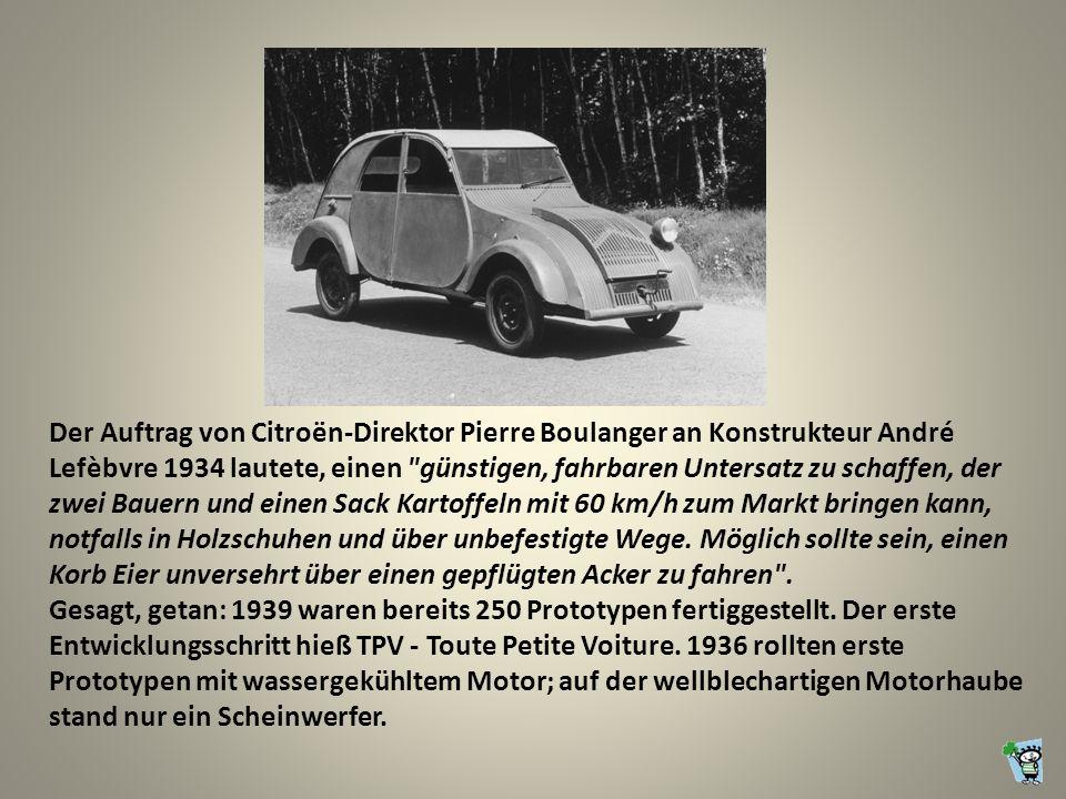 Der Auftrag von Citroën-Direktor Pierre Boulanger an Konstrukteur André Lefèbvre 1934 lautete, einen günstigen, fahrbaren Untersatz zu schaffen, der zwei Bauern und einen Sack Kartoffeln mit 60 km/h zum Markt bringen kann, notfalls in Holzschuhen und über unbefestigte Wege. Möglich sollte sein, einen Korb Eier unversehrt über einen gepflügten Acker zu fahren .