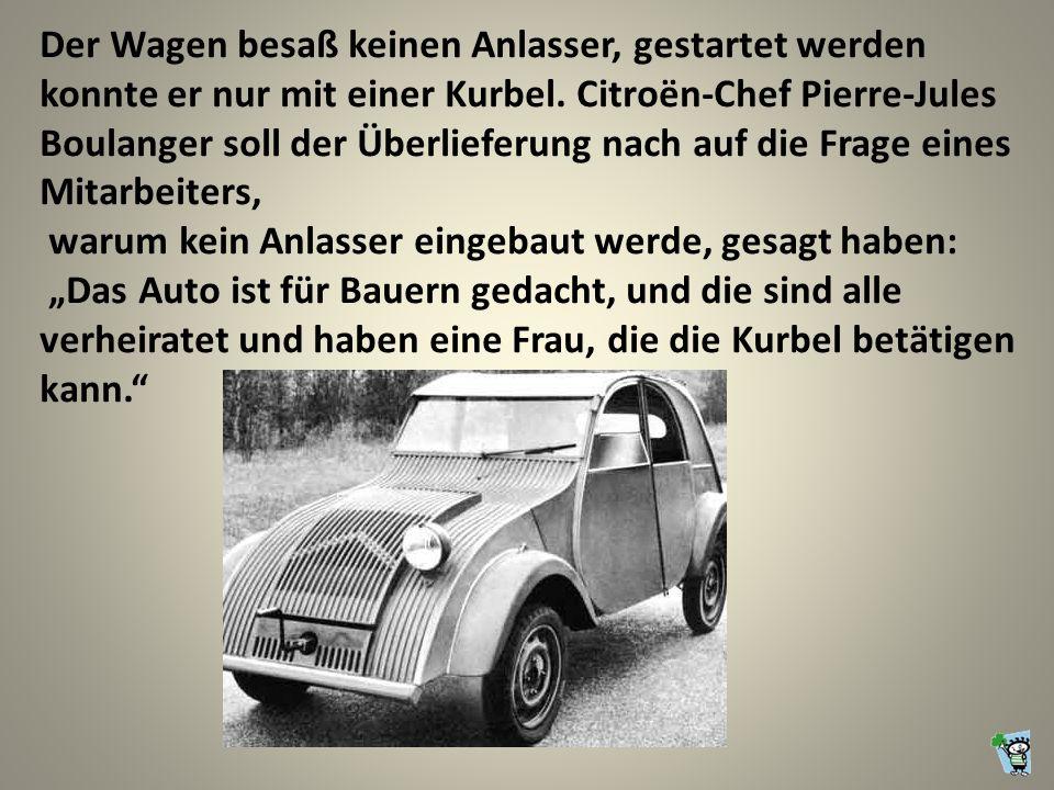 Der Wagen besaß keinen Anlasser, gestartet werden konnte er nur mit einer Kurbel. Citroën-Chef Pierre-Jules Boulanger soll der Überlieferung nach auf die Frage eines Mitarbeiters,