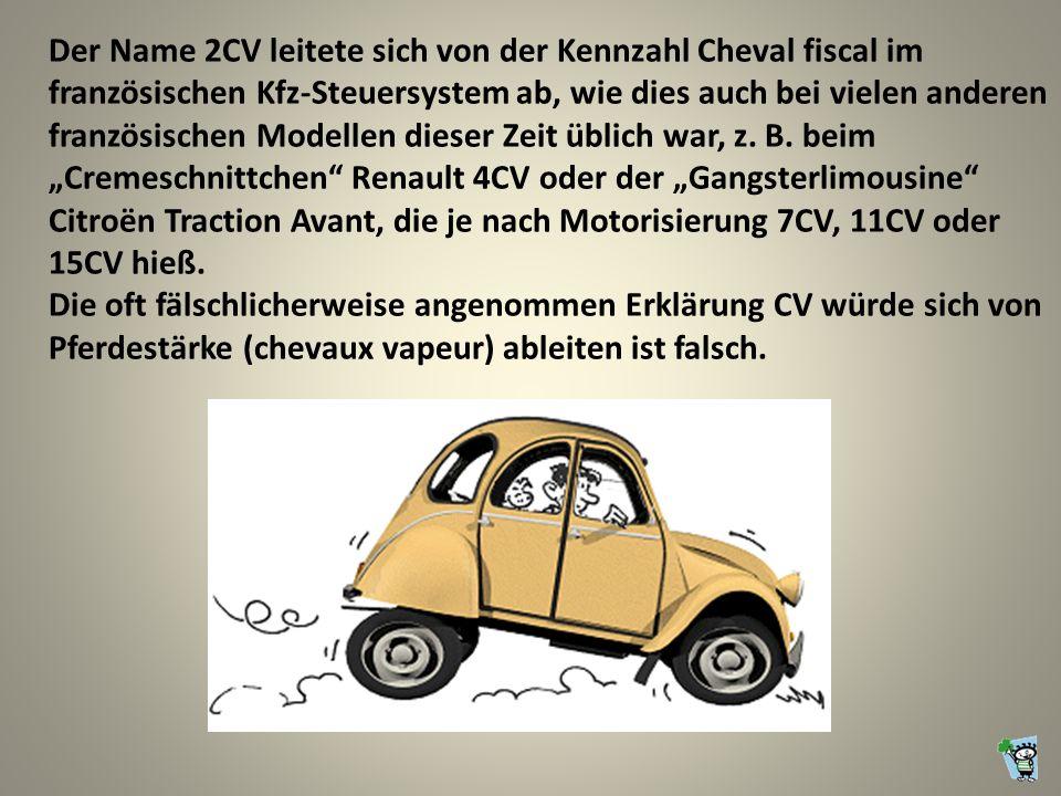 """Der Name 2CV leitete sich von der Kennzahl Cheval fiscal im französischen Kfz-Steuersystem ab, wie dies auch bei vielen anderen französischen Modellen dieser Zeit üblich war, z. B. beim """"Cremeschnittchen Renault 4CV oder der """"Gangsterlimousine Citroën Traction Avant, die je nach Motorisierung 7CV, 11CV oder 15CV hieß."""