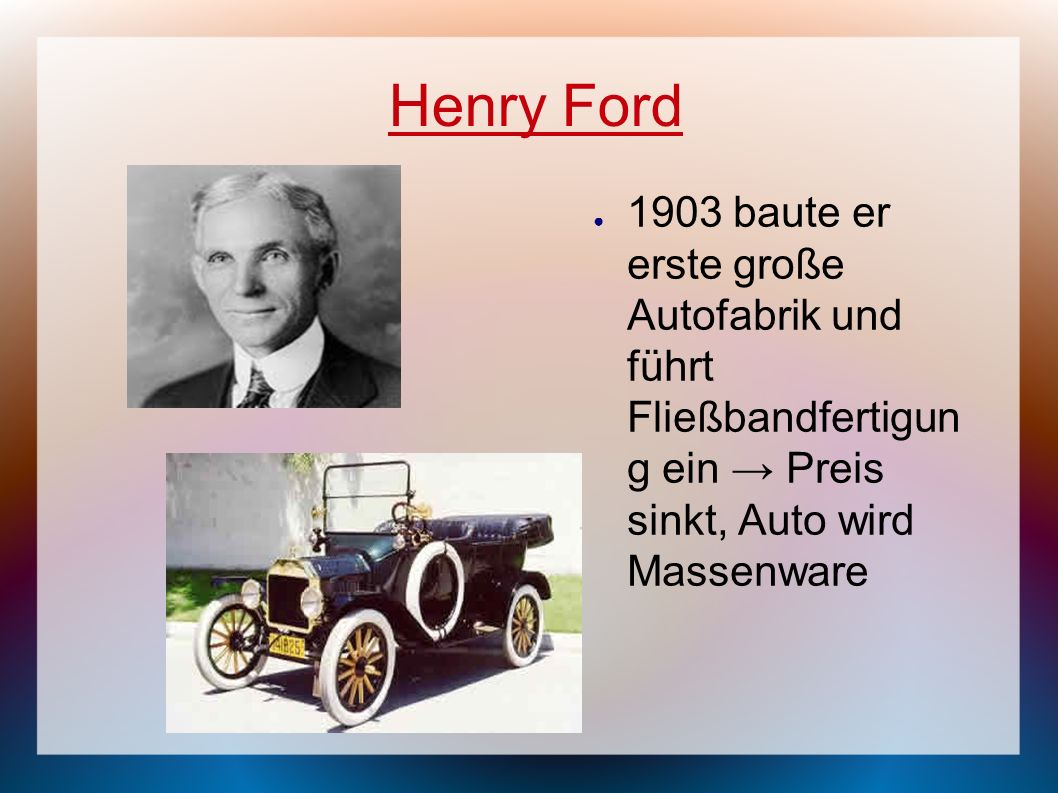 Henry Ford 1903 baute er erste große Autofabrik und führt Fließbandfertigun g ein → Preis sinkt, Auto wird Massenware.
