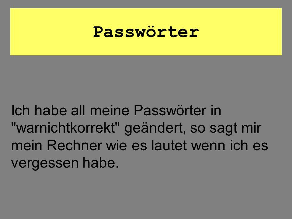 Passwörter Ich habe all meine Passwörter in warnichtkorrekt geändert, so sagt mir mein Rechner wie es lautet wenn ich es vergessen habe.