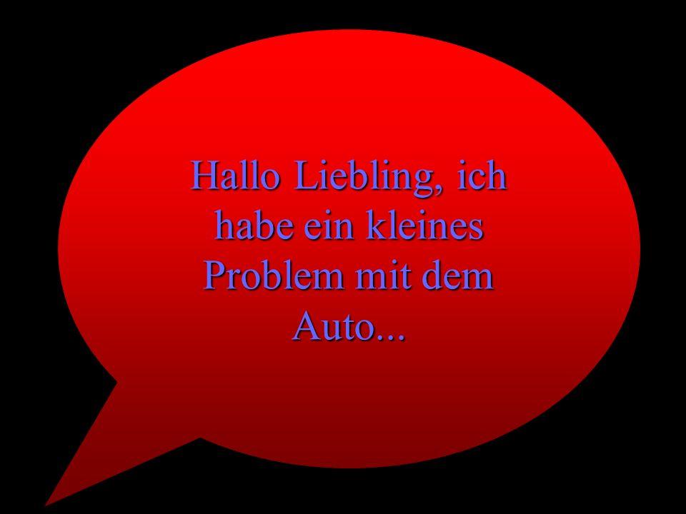 Hallo Liebling, ich habe ein kleines Problem mit dem Auto...