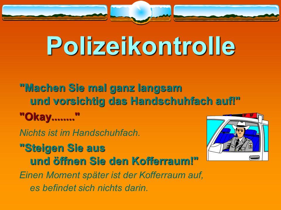 Polizeikontrolle Machen Sie mal ganz langsam und vorsichtig das Handschuhfach auf! Okay........