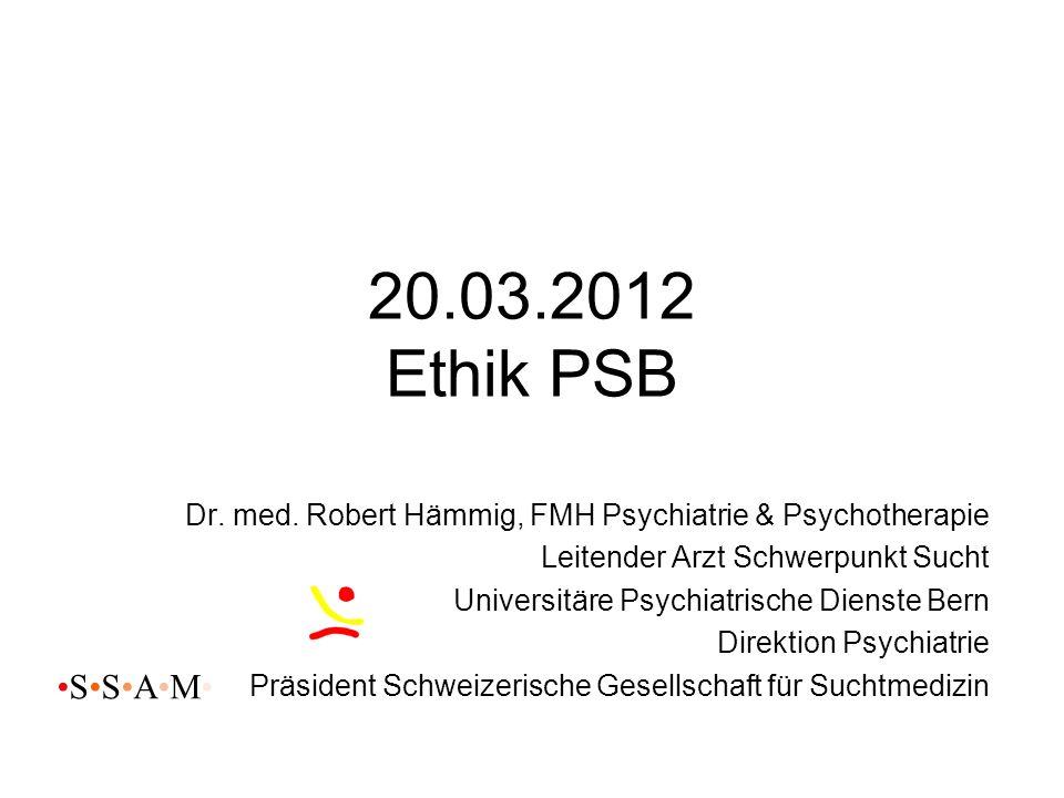 20.03.2012 Ethik PSB Dr. med. Robert Hämmig, FMH Psychiatrie & Psychotherapie. Leitender Arzt Schwerpunkt Sucht.