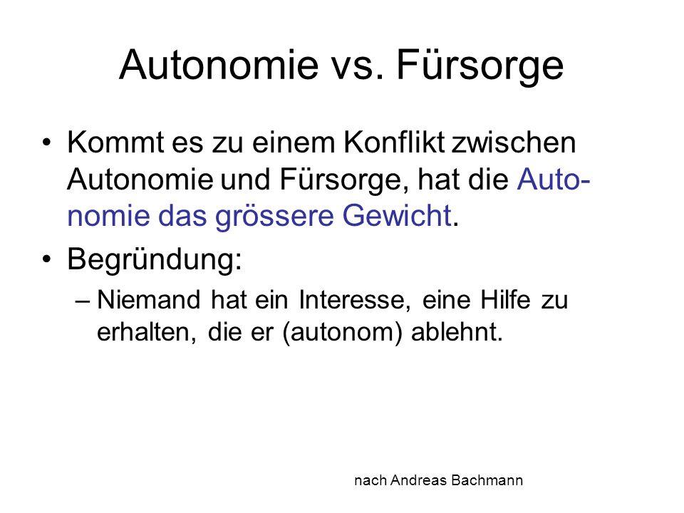 Autonomie vs. Fürsorge Kommt es zu einem Konflikt zwischen Autonomie und Fürsorge, hat die Auto-nomie das grössere Gewicht.