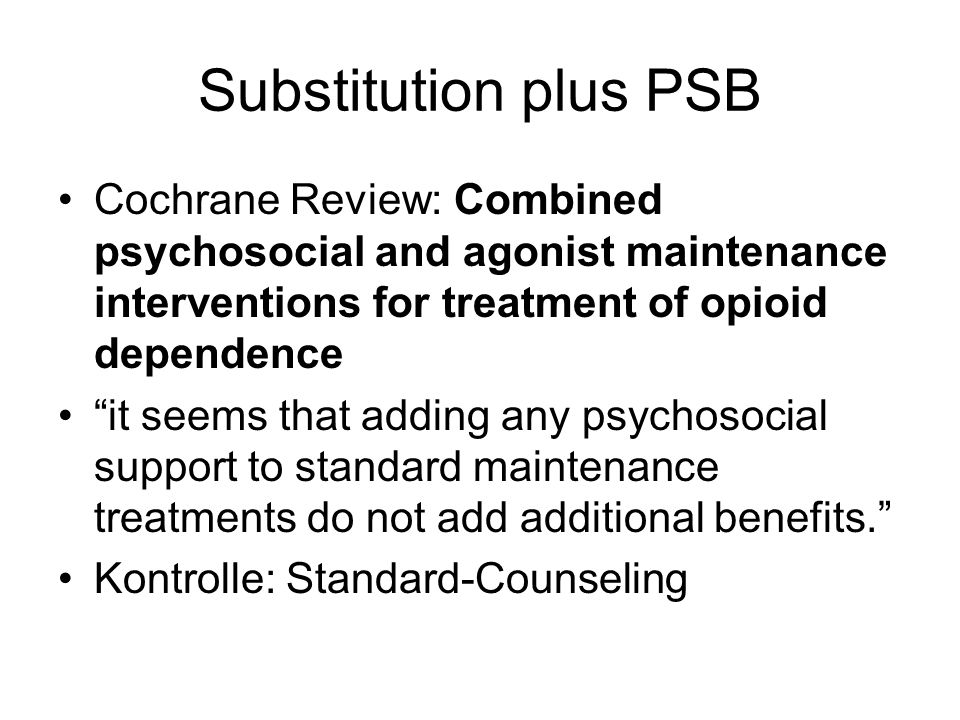 Substitution plus PSBCochrane Review: Combined psychosocial and agonist maintenance interventions for treatment of opioid dependence.