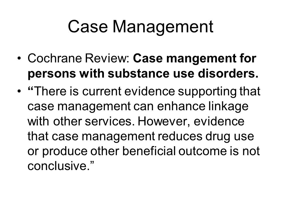 Case Management Cochrane Review: Case mangement for persons with substance use disorders.