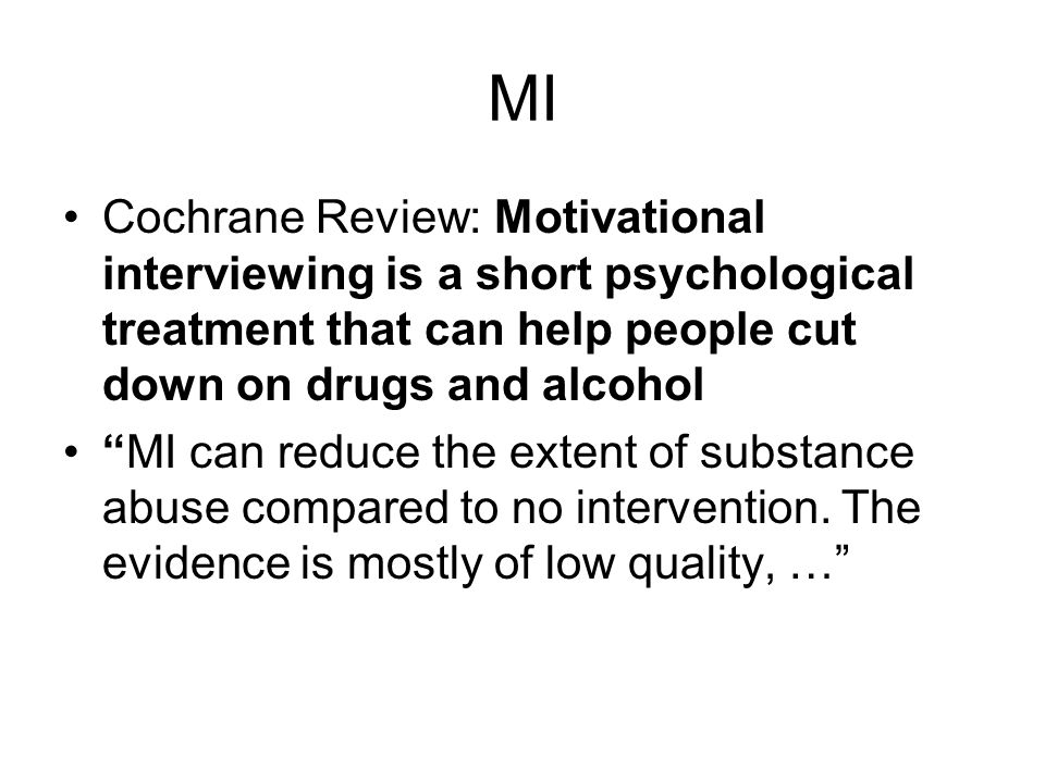 MI Cochrane Review: Motivational interviewing is a short psychological treatment that can help people cut down on drugs and alcohol.