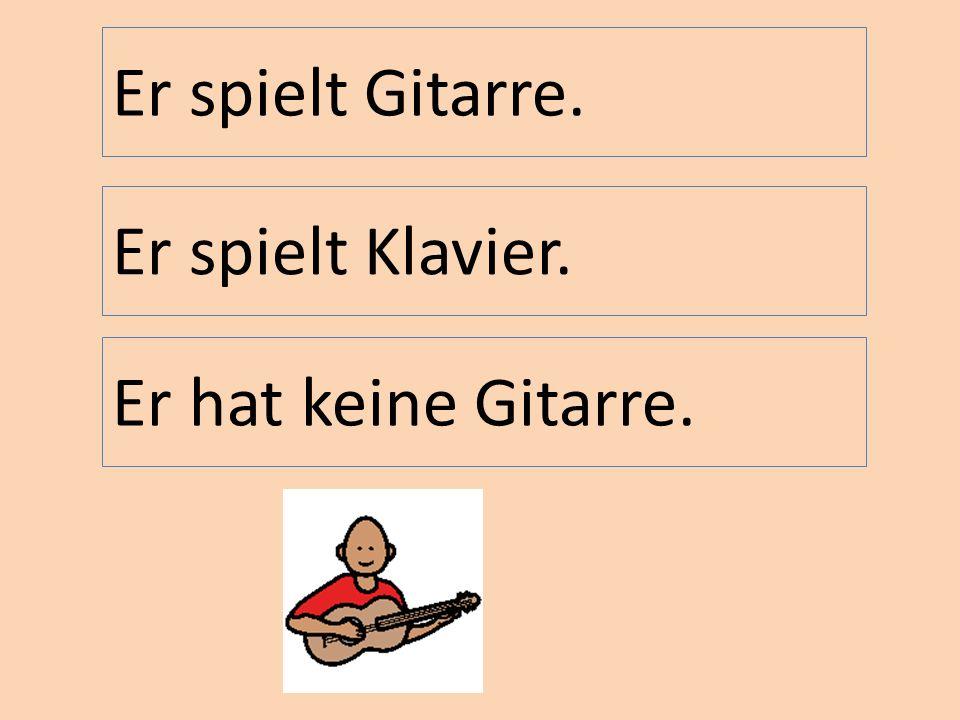 Er spielt Gitarre. Er spielt Klavier. Er hat keine Gitarre.