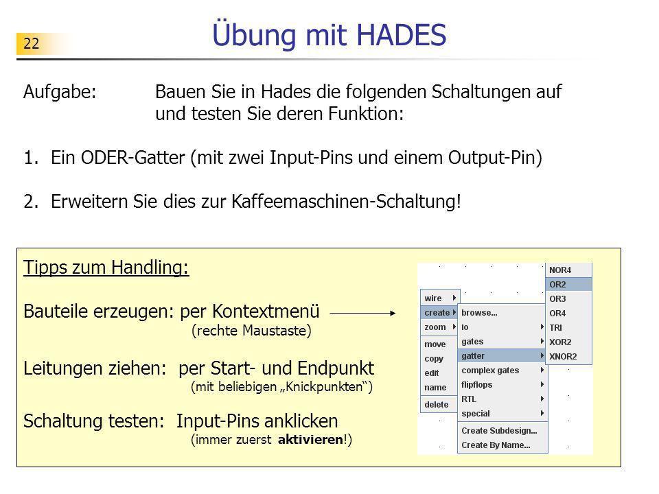 Übung mit HADES 22. Aufgabe: Bauen Sie in Hades die folgenden Schaltungen auf und testen Sie deren Funktion: