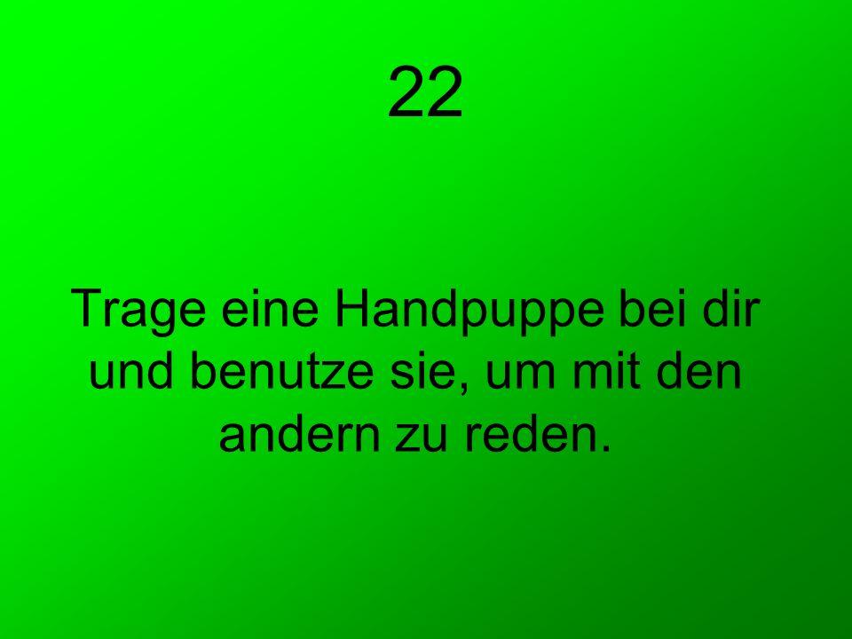 22 Trage eine Handpuppe bei dir und benutze sie, um mit den andern zu reden.