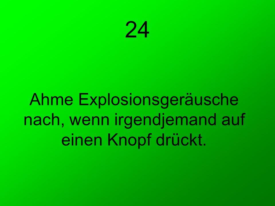 24 Ahme Explosionsgeräusche nach, wenn irgendjemand auf einen Knopf drückt.