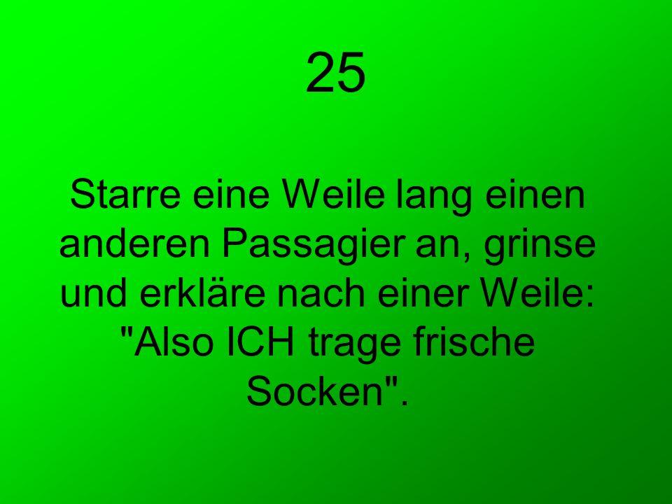 25 Starre eine Weile lang einen anderen Passagier an, grinse und erkläre nach einer Weile: Also ICH trage frische Socken .