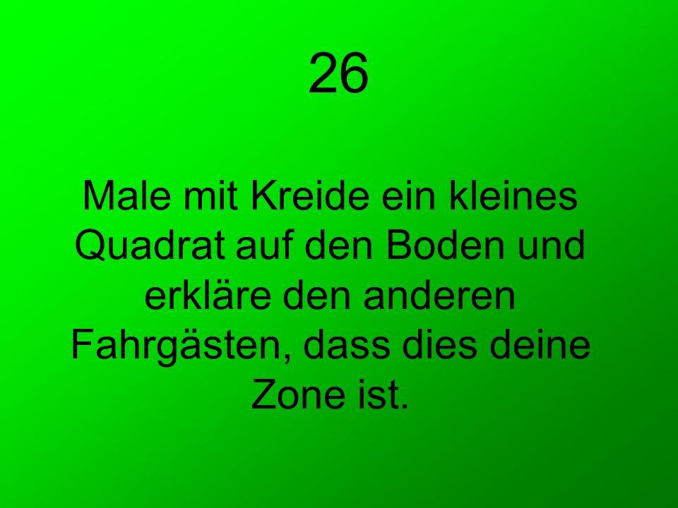 26 Male mit Kreide ein kleines Quadrat auf den Boden und erkläre den anderen Fahrgästen, dass dies deine Zone ist.