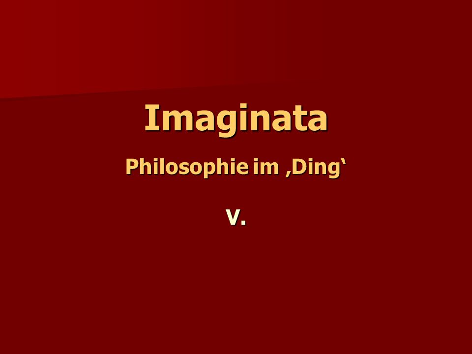 Imaginata Philosophie im 'Ding' V.