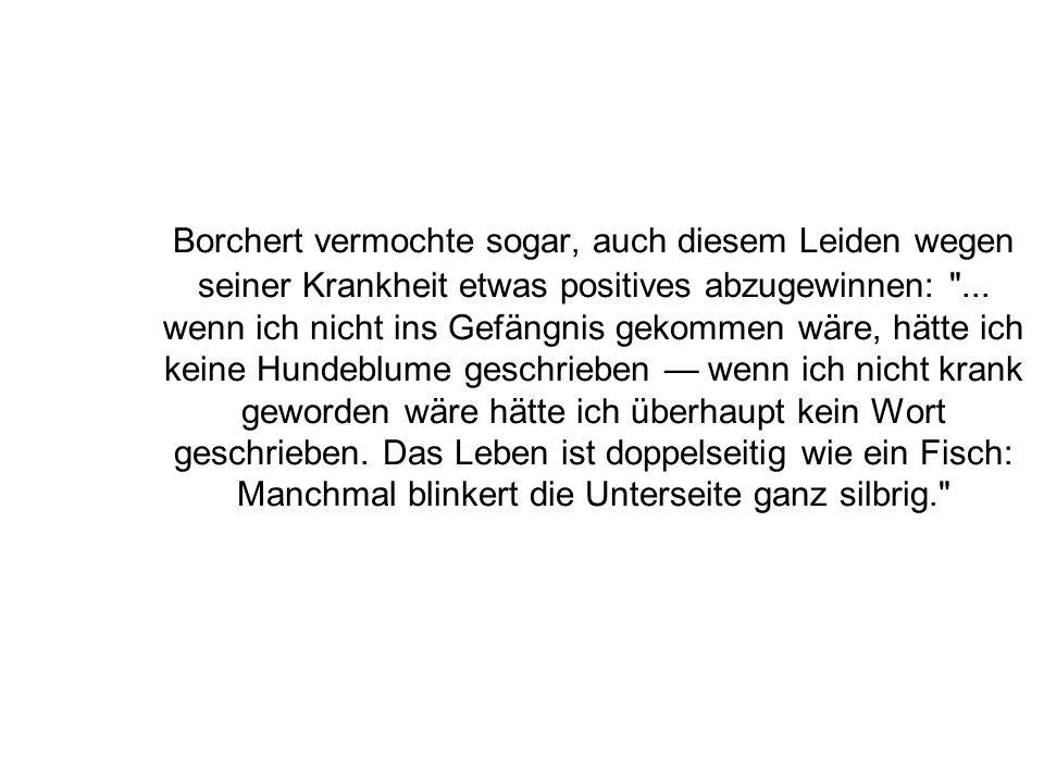 Borchert vermochte sogar, auch diesem Leiden wegen seiner Krankheit etwas positives abzugewinnen: ...