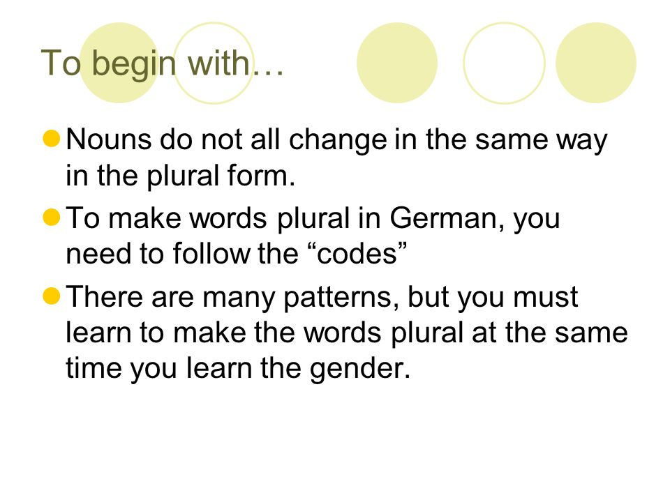 To begin with…Nouns do not all change in the same way in the plural form. To make words plural in German, you need to follow the codes