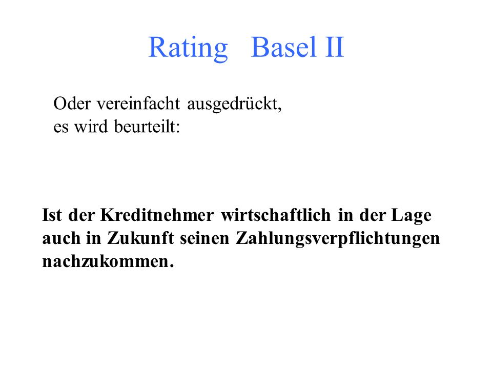 Rating Basel II Oder vereinfacht ausgedrückt, es wird beurteilt: