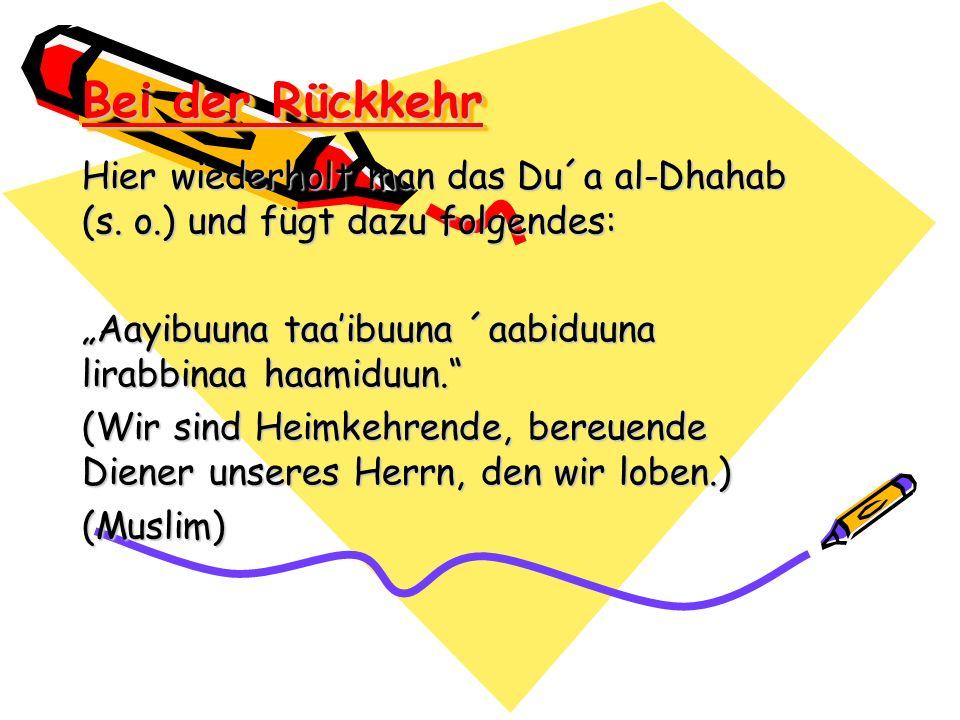 """Bei der Rückkehr Hier wiederholt man das Du´a al-Dhahab (s. o.) und fügt dazu folgendes: """"Aayibuuna taa'ibuuna ´aabiduuna lirabbinaa haamiduun."""